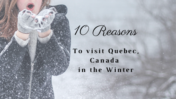 10 Reasons to Visit Quebec, Canada in the Winter