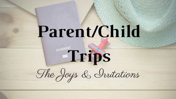 The Joys and Irritations on Parent/Child Trips