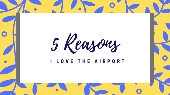 5 Reasons Why I Love the Airport